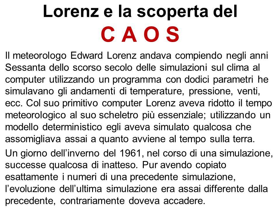 Lorenz e la scoperta del C A O S Il meteorologo Edward Lorenz andava compiendo negli anni Sessanta dello scorso secolo delle simulazioni sul clima al