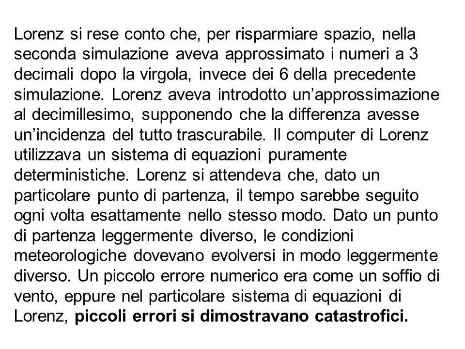 Lorenz si rese conto che, per risparmiare spazio, nella seconda simulazione aveva approssimato i numeri a 3 decimali dopo la virgola, invece dei 6 del