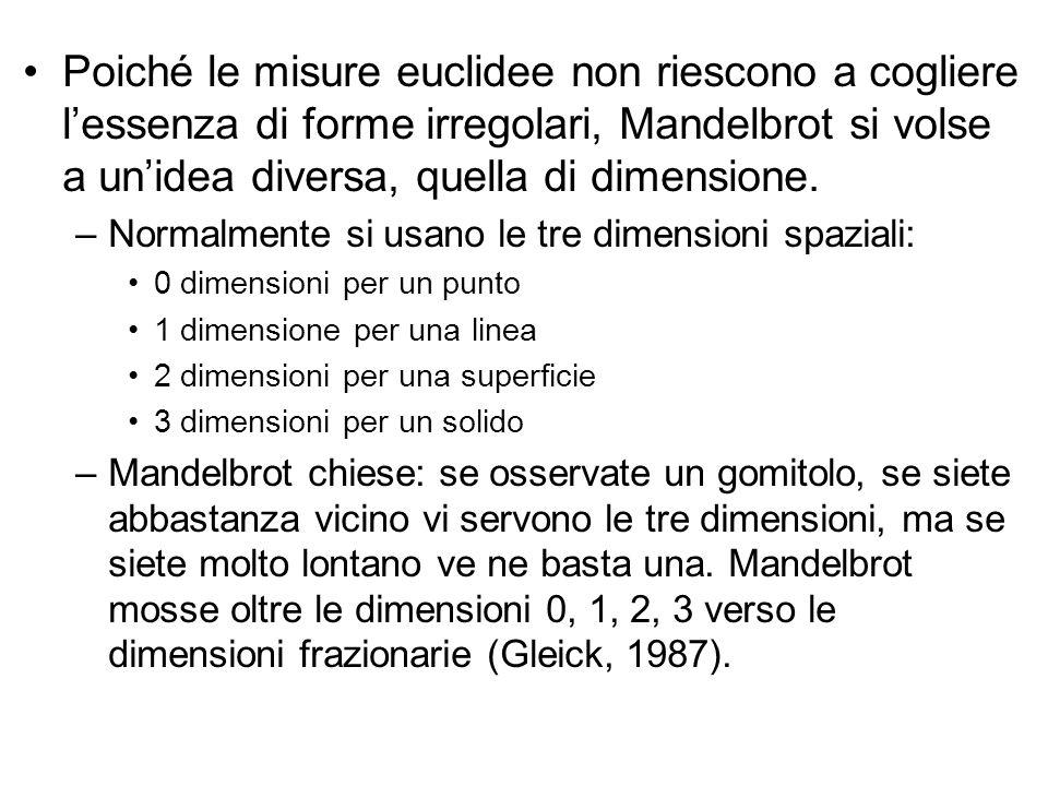 Poiché le misure euclidee non riescono a cogliere l'essenza di forme irregolari, Mandelbrot si volse a un'idea diversa, quella di dimensione. –Normalm