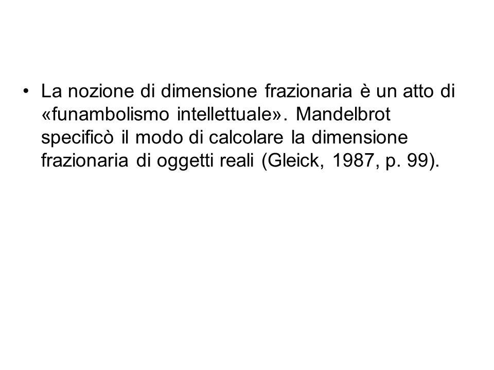 La nozione di dimensione frazionaria è un atto di «funambolismo intellettuale». Mandelbrot specificò il modo di calcolare la dimensione frazionaria di