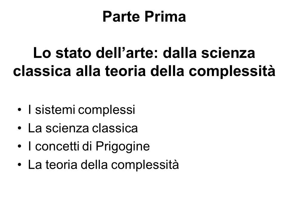 Parte Prima Lo stato dell'arte: dalla scienza classica alla teoria della complessità I sistemi complessi La scienza classica I concetti di Prigogine L