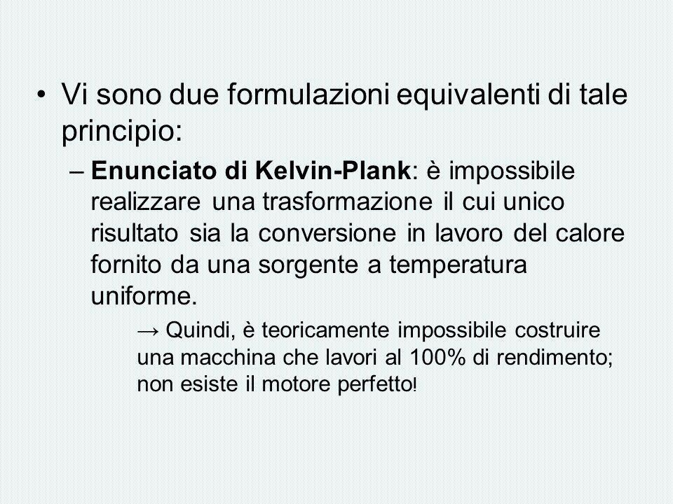 Vi sono due formulazioni equivalenti di tale principio: –Enunciato di Kelvin-Plank: è impossibile realizzare una trasformazione il cui unico risultato
