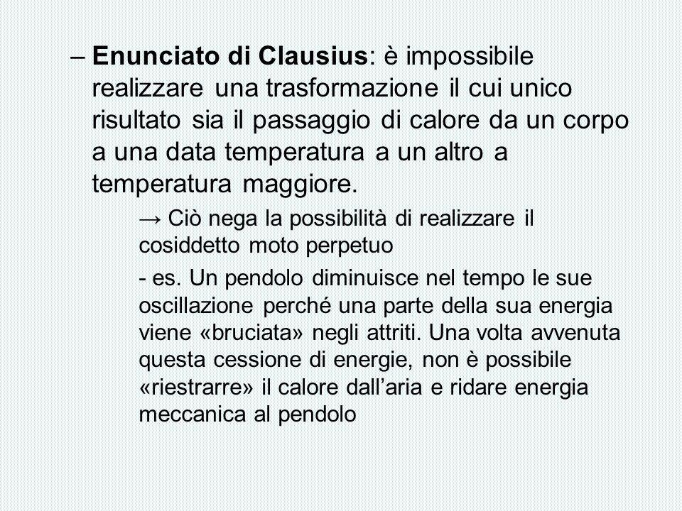 –Enunciato di Clausius: è impossibile realizzare una trasformazione il cui unico risultato sia il passaggio di calore da un corpo a una data temperatu