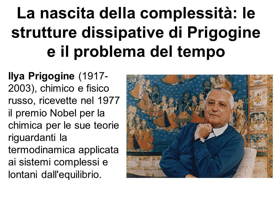 La nascita della complessità: le strutture dissipative di Prigogine e il problema del tempo Ilya Prigogine (1917- 2003), chimico e fisico russo, ricev