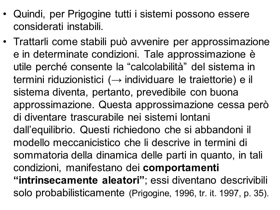 Quindi, per Prigogine tutti i sistemi possono essere considerati instabili. Trattarli come stabili può avvenire per approssimazione e in determinate c