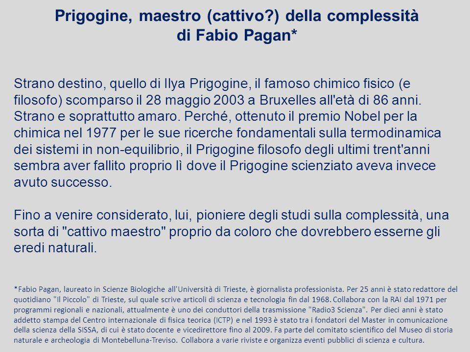 Prigogine, maestro (cattivo?) della complessità di Fabio Pagan* Strano destino, quello di Ilya Prigogine, il famoso chimico fisico (e filosofo) scompa