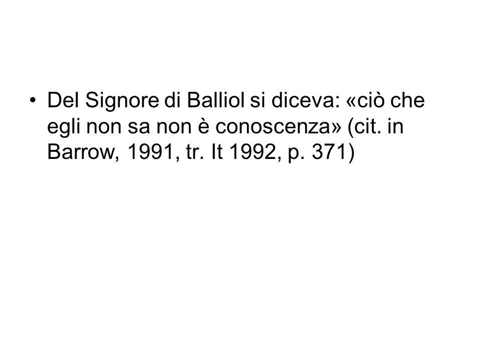 Del Signore di Balliol si diceva: «ciò che egli non sa non è conoscenza» (cit. in Barrow, 1991, tr. It 1992, p. 371)