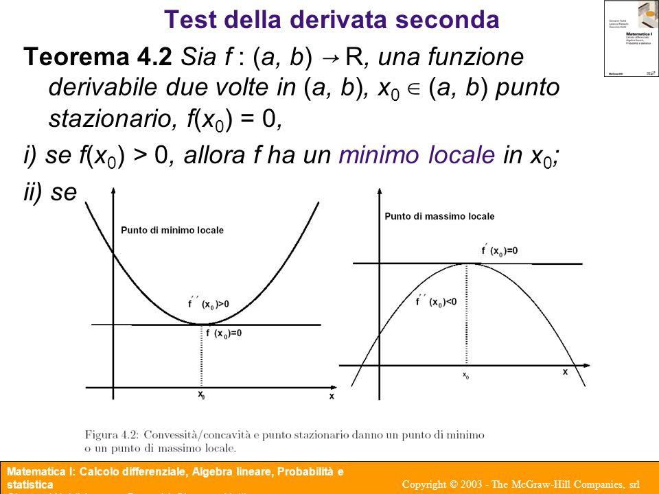 Matematica I: Calcolo differenziale, Algebra lineare, Probabilità e statistica Giovanni Naldi, Lorenzo Pareschi, Giacomo Aletti Copyright © 2003 - The McGraw-Hill Companies, srl Uno strumento di calcolo Teorema 4.3 (Regola di De l'Hôpital) Siano  ∞ ≤ a < b ≤ +∞ e f, g : (a, b) → R due funzioni tali che i) ii) f, g derivabili in (a, b), g'(x)  0 per x ∈ (a, b); iii) esiste il limite (finito o infinito) allora esiste anche il limite Quando si usa: forme indeterminate Attenzione agli abusi