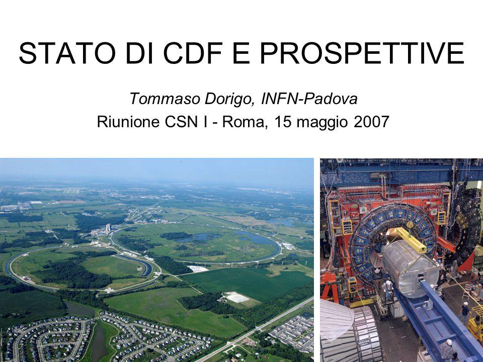 STATO DI CDF E PROSPETTIVE Tommaso Dorigo, INFN-Padova Riunione CSN I - Roma, 15 maggio 2007