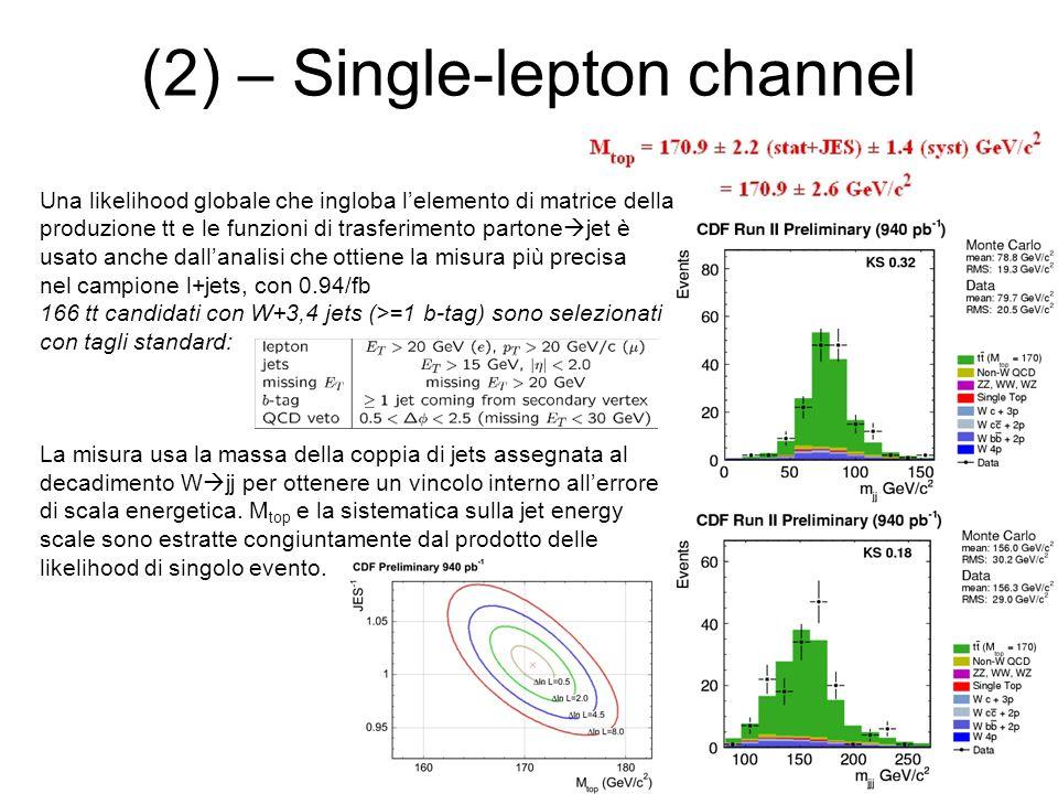 (2) – Single-lepton channel Una likelihood globale che ingloba l'elemento di matrice della produzione tt e le funzioni di trasferimento partone  jet è usato anche dall'analisi che ottiene la misura più precisa nel campione l+jets, con 0.94/fb 166 tt candidati con W+3,4 jets (>=1 b-tag) sono selezionati con tagli standard: La misura usa la massa della coppia di jets assegnata al decadimento W  jj per ottenere un vincolo interno all'errore di scala energetica.