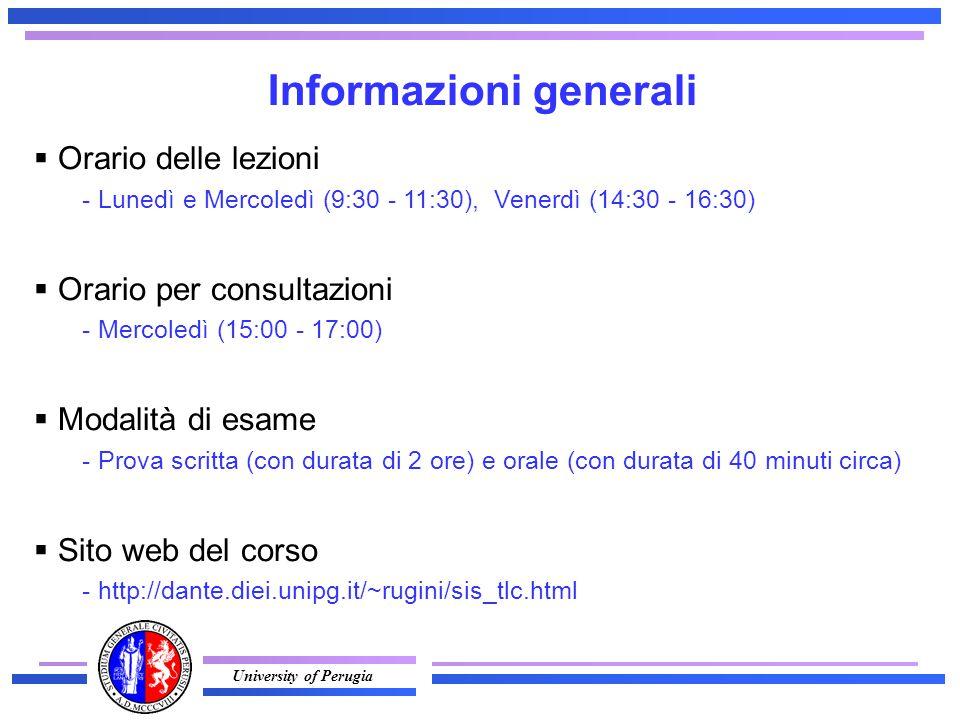 University of Perugia Informazioni generali  Orario delle lezioni - Lunedì e Mercoledì (9:30 - 11:30), Venerdì (14:30 - 16:30)  Orario per consultazioni - Mercoledì (15:00 - 17:00)  Modalità di esame - Prova scritta (con durata di 2 ore) e orale (con durata di 40 minuti circa)  Sito web del corso - http://dante.diei.unipg.it/~rugini/sis_tlc.html