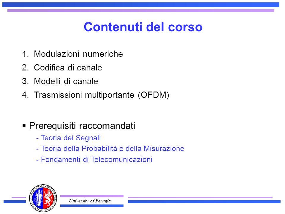 University of Perugia 1.Modulazioni numeriche 2.Codifica di canale 3.Modelli di canale 4.Trasmissioni multiportante (OFDM) Contenuti del corso  Prerequisiti raccomandati - Teoria dei Segnali - Teoria della Probabilità e della Misurazione - Fondamenti di Telecomunicazioni