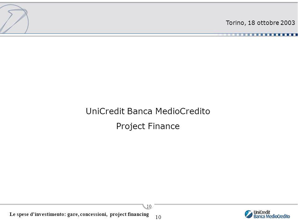 Torino, 18 ottobre 2003 10 Le spese d'investimento: gare, concessioni, project financing 10 UniCredit Banca MedioCredito Project Finance