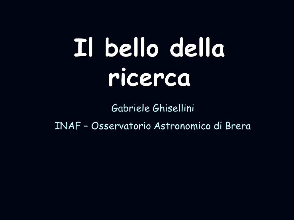 Il bello della ricerca Gabriele Ghisellini INAF – Osservatorio Astronomico di Brera