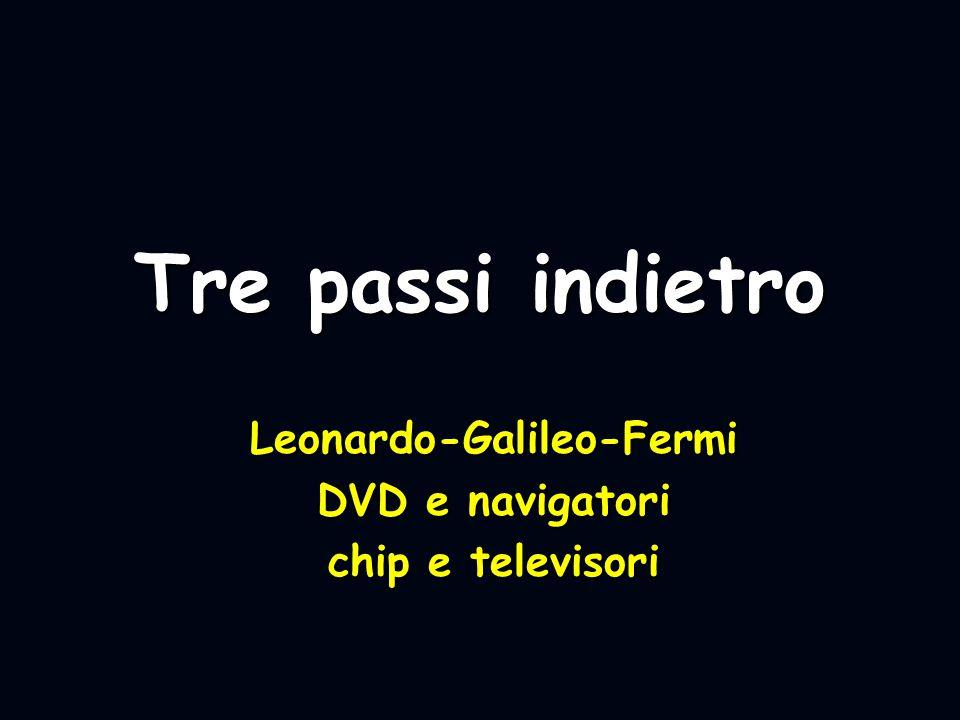 Tre passi indietro Leonardo-Galileo-Fermi DVD e navigatori chip e televisori