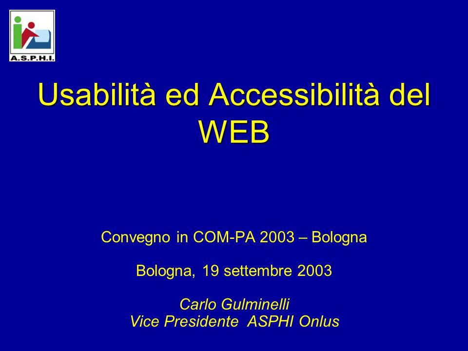 Usabilità ed Accessibilità del WEB Convegno in COM-PA 2003 – Bologna Bologna, 19 settembre 2003 Carlo Gulminelli Vice Presidente ASPHI Onlus