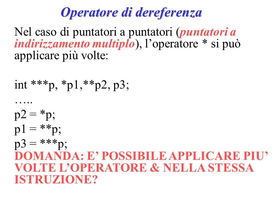 Operatore di dereferenza Nel caso di puntatori a puntatori (puntatori a indirizzamento multiplo), l'operatore * si può applicare più volte: int ***p, *p1,**p2, p3; …..