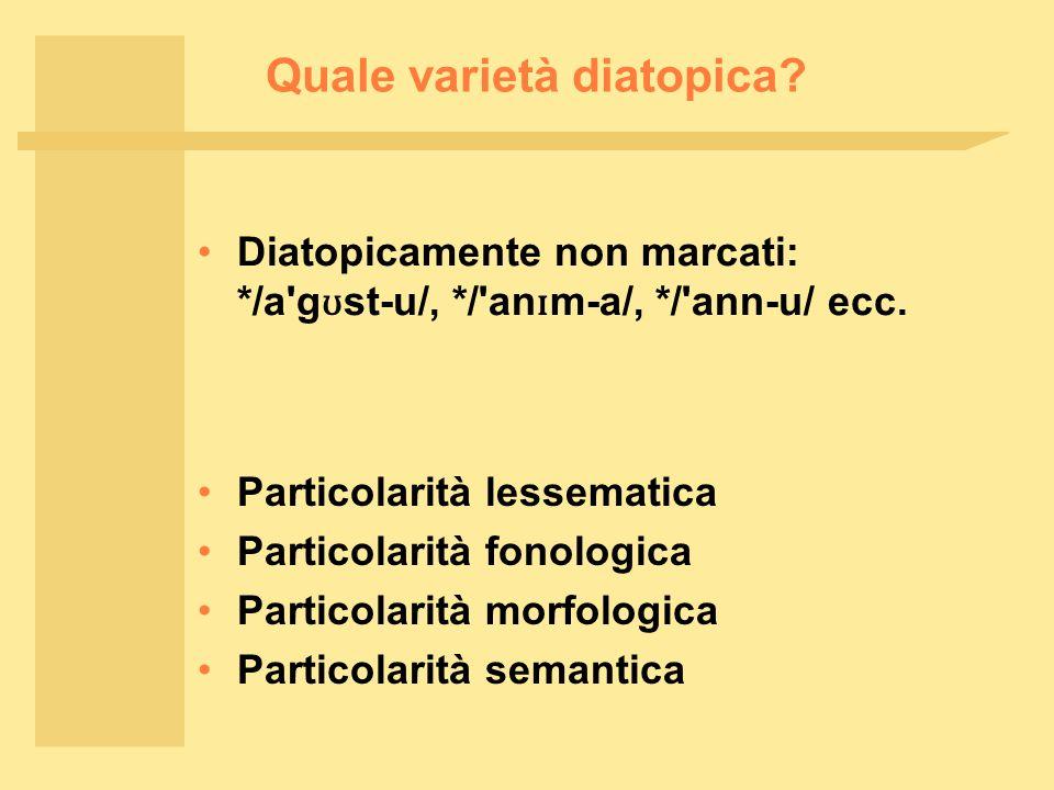 Quale varietà diatopica? Diatopicamente non marcati: */a'g ʊ st ‑ u/, */'an ɪ m ‑ a/, */'ann ‑ u/ ecc. Particolarità lessematica Particolarità fonolog