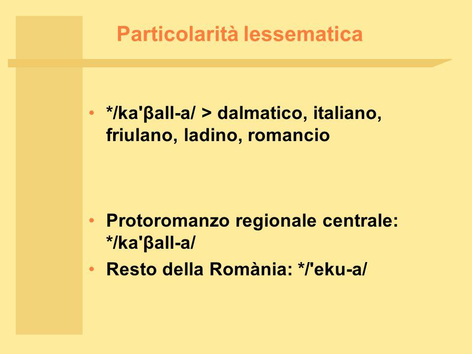 Particolarità lessematica */ka βall ‑ a/ > dalmatico, italiano, friulano, ladino, romancio Protoromanzo regionale centrale: */ka βall ‑ a/ Resto della Romània: */ eku ‑ a/