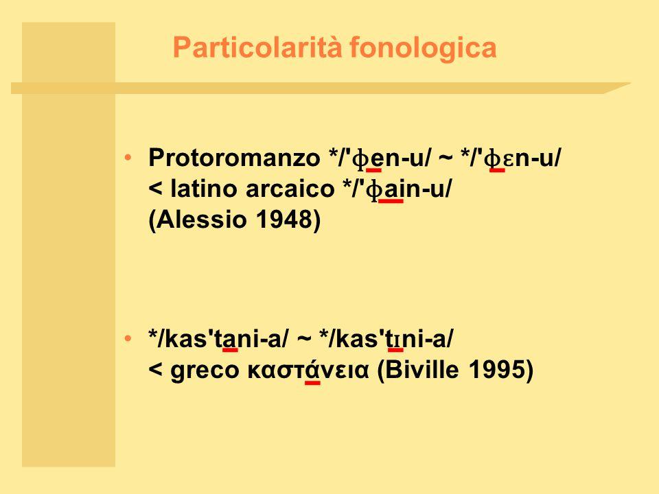 Particolarità fonologica Protoromanzo */ ɸ en ‑ u/ ~ */ ɸɛ n ‑ u/ < latino arcaico */ ɸ ain ‑ u/ (Alessio 1948) */kas tani ‑ a/ ~ */kas t ɪ ni ‑ a/ < greco καστάνεια (Biville 1995)