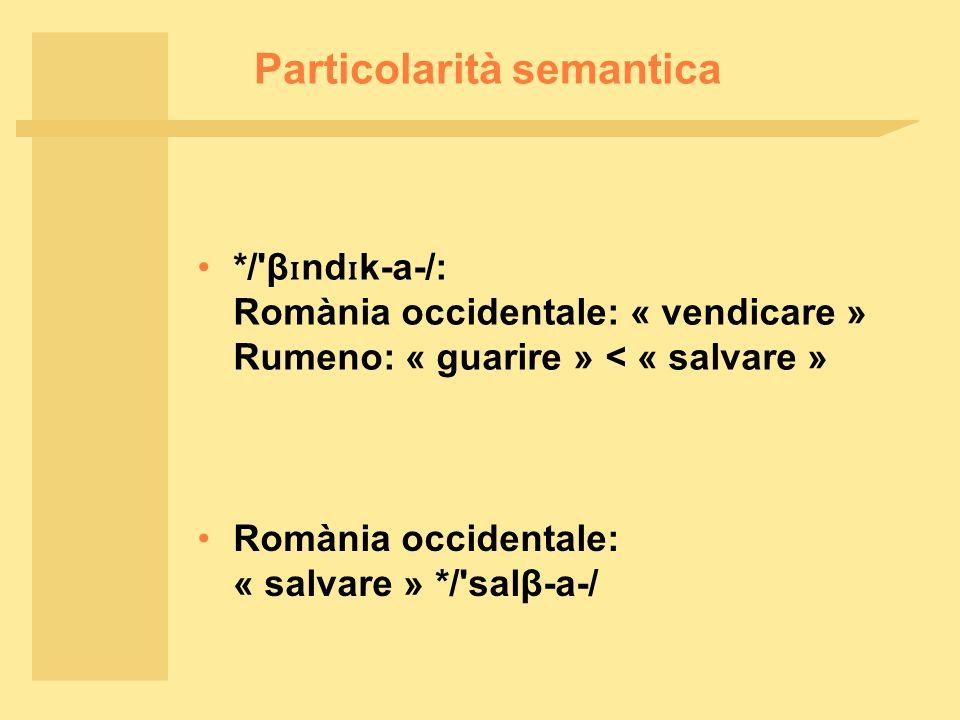 Particolarità semantica */ β ɪ nd ɪ k ‑ a ‑ /: Romània occidentale: « vendicare » Rumeno: « guarire » < « salvare » Romània occidentale: « salvare » */ salβ ‑ a ‑ /