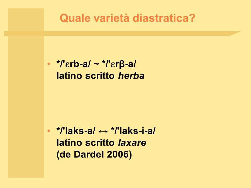 Quale varietà diastratica? */' ɛ rb ‑ a/ ~ */' ɛ rβ ‑ a/ latino scritto herba */'laks-a/ ↔ */'laks-i-a/ latino scritto laxare (de Dardel 2006)