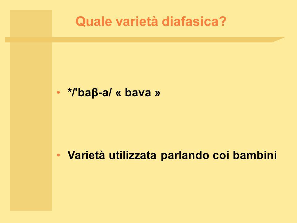 Quale varietà diafasica */ baβ ‑ a/ « bava » Varietà utilizzata parlando coi bambini