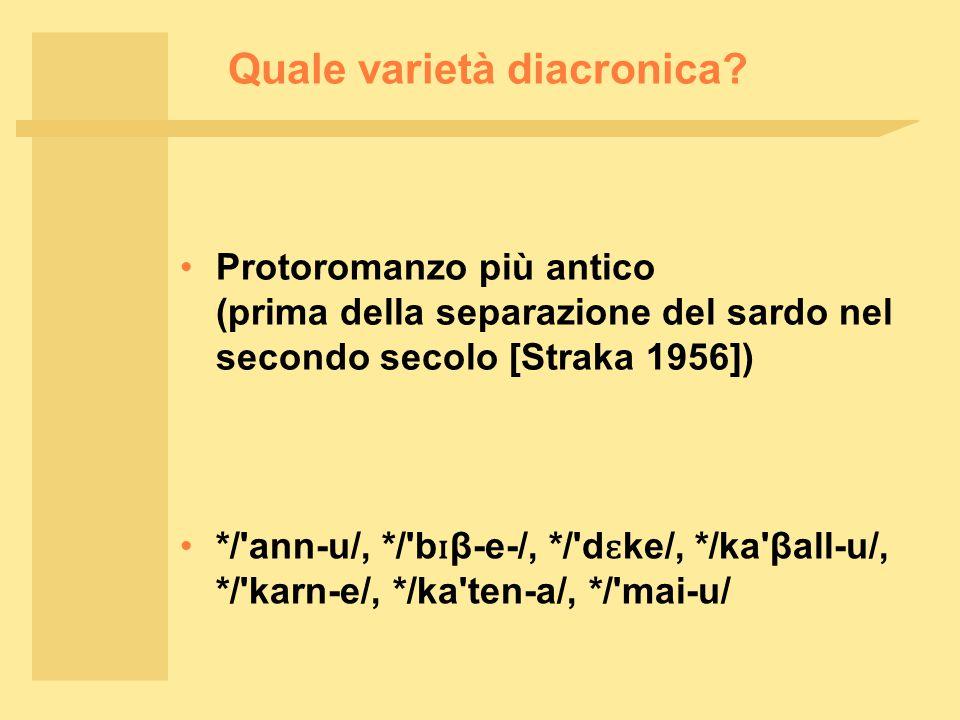 Quale varietà diacronica? Protoromanzo più antico (prima della separazione del sardo nel secondo secolo [Straka 1956]) */'ann ‑ u/, */'b ɪ β ‑ e ‑ /,