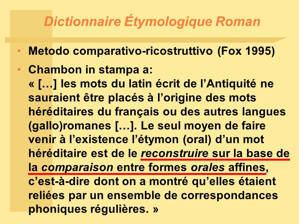 Dictionnaire Étymologique Roman Metodo comparativo-ricostruttivo (Fox 1995) Chambon in stampa a: « […] les mots du latin écrit de l'Antiquité ne sauraient être placés à l'origine des mots héréditaires du français ou des autres langues (gallo)romanes […].