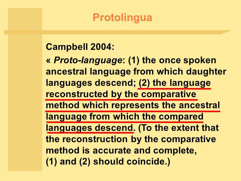 Protolingua Campbell 2004: « Proto-language: (1) the once spoken ancestral language from which daughter languages descend; (2) the language reconstructed by the comparative method which represents the ancestral language from which the compared languages descend.