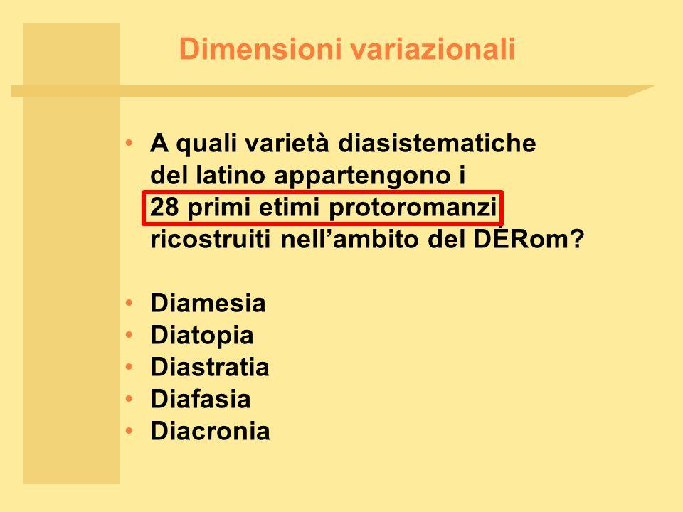 Dimensioni variazionali Diamesia Diatopia Diastratia Diafasia Diacronia A quali varietà diasistematiche del latino appartengono i 28 primi etimi protoromanzi ricostruiti nell'ambito del DÉRom?