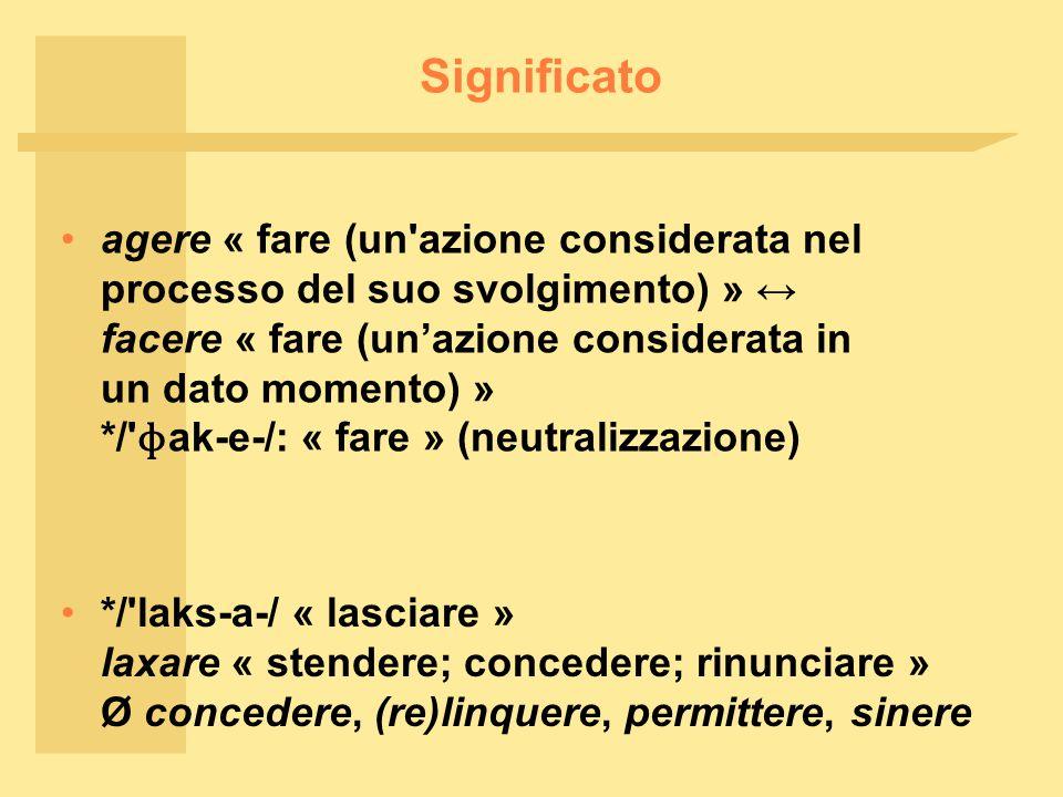 Significato agere « fare (un azione considerata nel processo del suo svolgimento) » ↔ facere « fare (un'azione considerata in un dato momento) » */ ɸ ak ‑ e ‑ /: « fare » (neutralizzazione) */ laks ‑ a ‑ / « lasciare » laxare « stendere; concedere; rinunciare » Ø concedere, (re)linquere, permittere, sinere