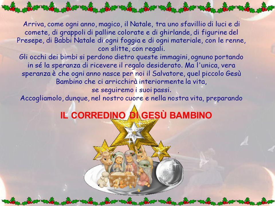 Arriva, come ogni anno, magico, il Natale, tra uno sfavillio di luci e di comete, di grappoli di palline colorate e di ghirlande, di figurine del Presepe, di Babbi Natale di ogni foggia e di ogni materiale, con le renne, con slitte, con regali.