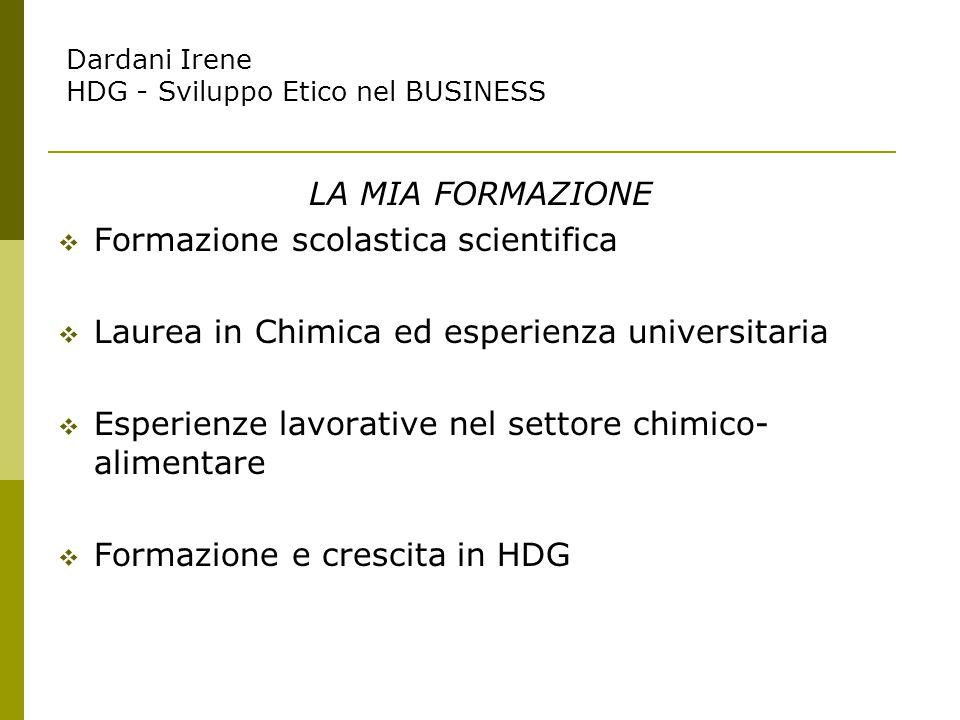 LA MIA FORMAZIONE  Formazione scolastica scientifica  Laurea in Chimica ed esperienza universitaria  Esperienze lavorative nel settore chimico- alimentare  Formazione e crescita in HDG Dardani Irene HDG - Sviluppo Etico nel BUSINESS