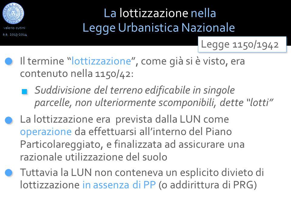 """valerio cutini a.a. 2013-2014 Il termine """"lottizzazione"""", come già si è visto, era contenuto nella 1150/42: La lottizzazione era prevista dalla LUN co"""