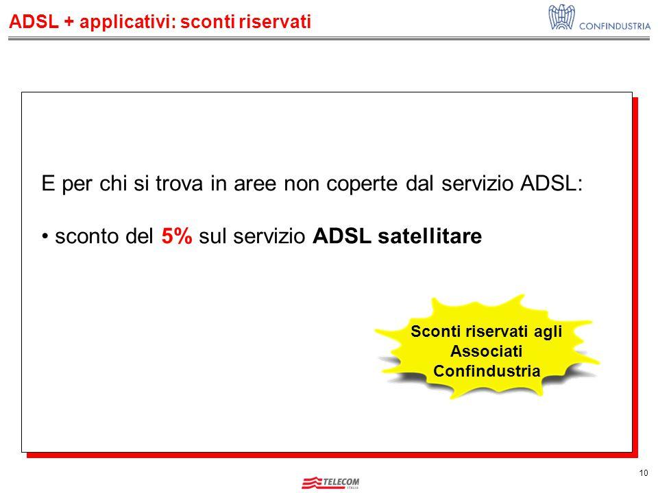 10 E per chi si trova in aree non coperte dal servizio ADSL: sconto del 5% sul servizio ADSL satellitare Sconti riservati agli Associati Confindustria ADSL + applicativi: sconti riservati