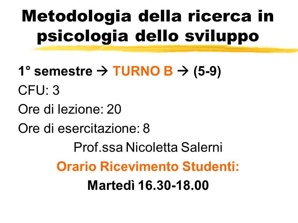Metodologia della ricerca in psicologia dello sviluppo 1° semestre  TURNO B  (5-9) CFU: 3 Ore di lezione: 20 Ore di esercitazione: 8 Prof.ssa Nicole
