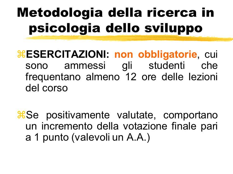 Metodologia della ricerca in psicologia dello sviluppo zESERCITAZIONI: non obbligatorie, cui sono ammessi gli studenti che frequentano almeno 12 ore d