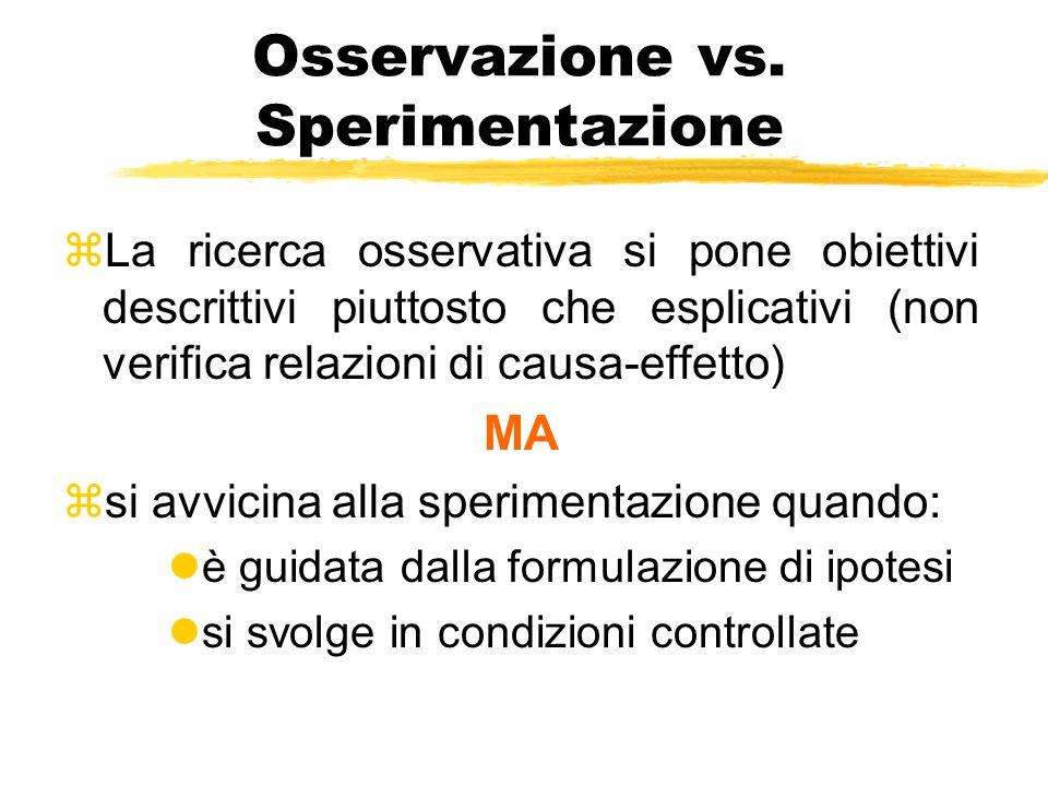 Osservazione vs. Sperimentazione zLa ricerca osservativa si pone obiettivi descrittivi piuttosto che esplicativi (non verifica relazioni di causa-effe