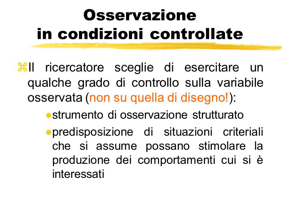 Osservazione in condizioni controllate zIl ricercatore sceglie di esercitare un qualche grado di controllo sulla variabile osservata (non su quella di