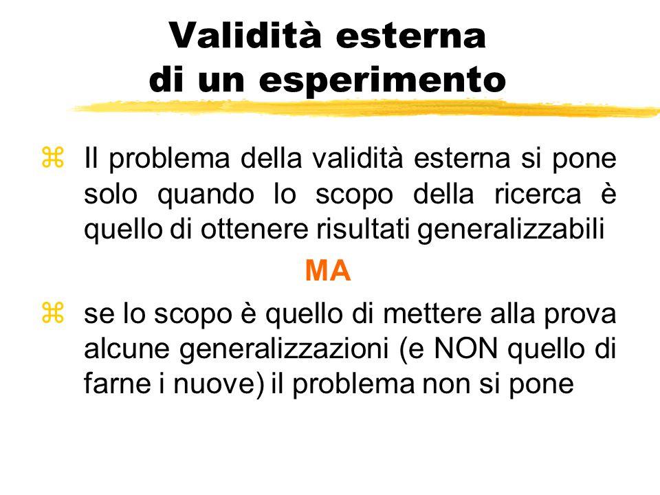 Validità esterna di un esperimento zIl problema della validità esterna si pone solo quando lo scopo della ricerca è quello di ottenere risultati gener