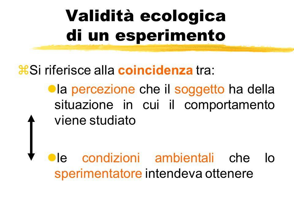 Validità ecologica di un esperimento zSi riferisce alla coincidenza tra: lla percezione che il soggetto ha della situazione in cui il comportamento vi