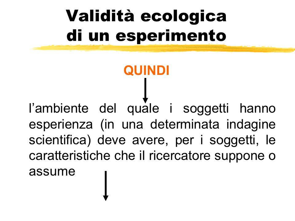 Validità ecologica di un esperimento QUINDI l'ambiente del quale i soggetti hanno esperienza (in una determinata indagine scientifica) deve avere, per