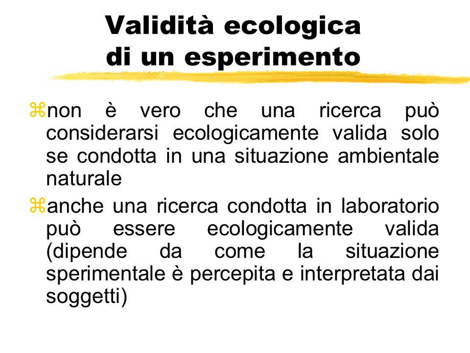 Validità ecologica di un esperimento znon è vero che una ricerca può considerarsi ecologicamente valida solo se condotta in una situazione ambientale