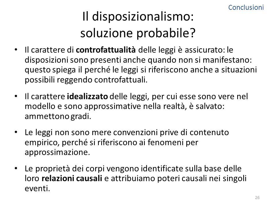Il disposizionalismo: soluzione probabile? Il carattere di controfattualità delle leggi è assicurato: le disposizioni sono presenti anche quando non s