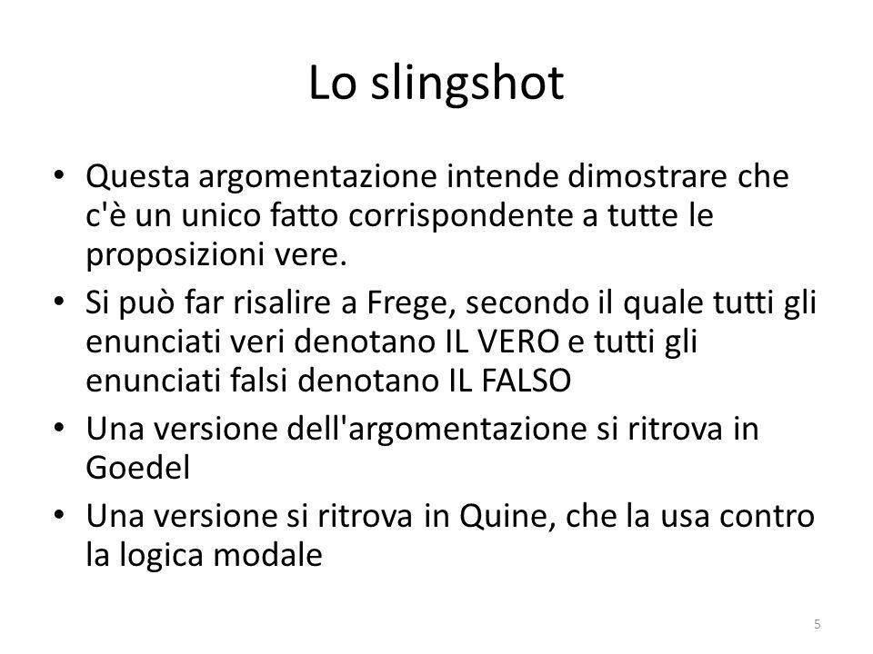 Lo slingshot Questa argomentazione intende dimostrare che c'è un unico fatto corrispondente a tutte le proposizioni vere. Si può far risalire a Frege,