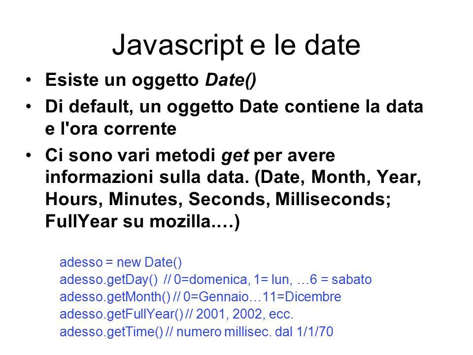 Javascript e le date Esiste un oggetto Date() Di default, un oggetto Date contiene la data e l ora corrente Ci sono vari metodi get per avere informazioni sulla data.
