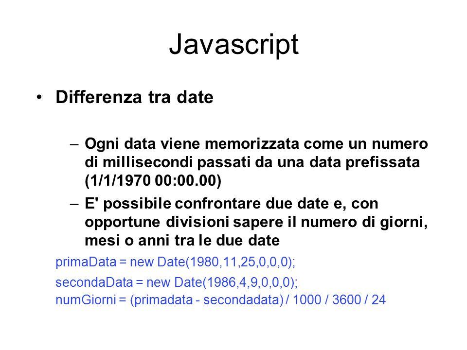 Javascript Differenza tra date –Ogni data viene memorizzata come un numero di millisecondi passati da una data prefissata (1/1/1970 00:00.00) –E possibile confrontare due date e, con opportune divisioni sapere il numero di giorni, mesi o anni tra le due date primaData = new Date(1980,11,25,0,0,0); secondaData = new Date(1986,4,9,0,0,0); numGiorni = (primadata - secondadata) / 1000 / 3600 / 24