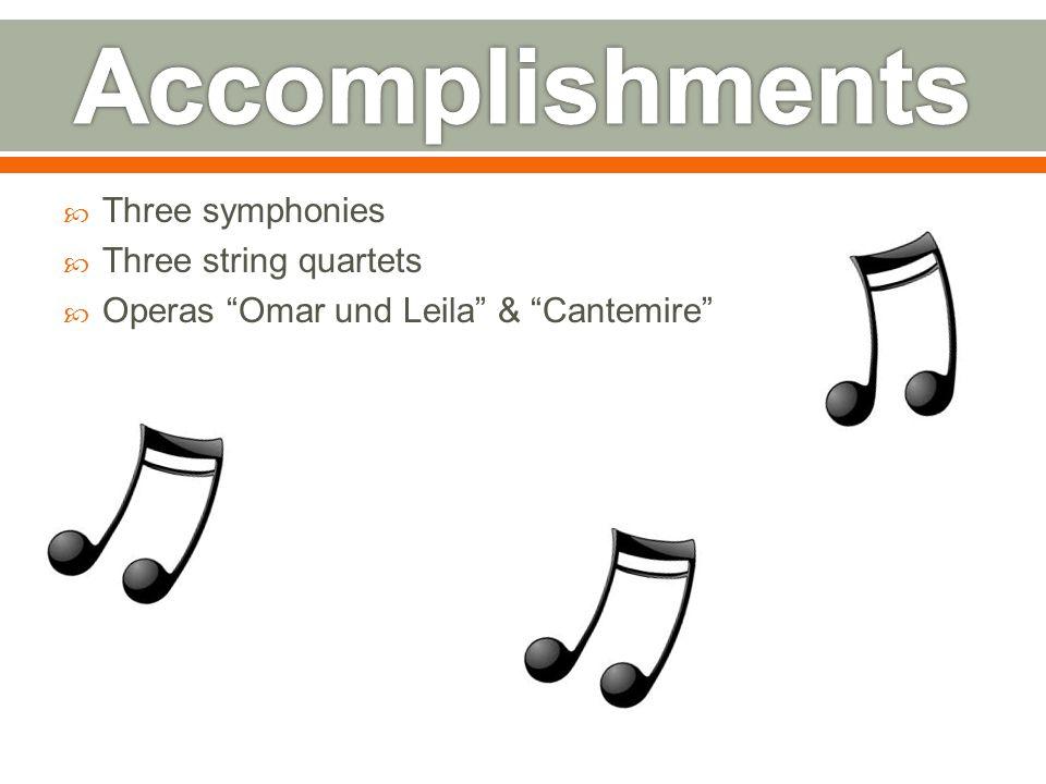  Three symphonies  Three string quartets  Operas Omar und Leila & Cantemire