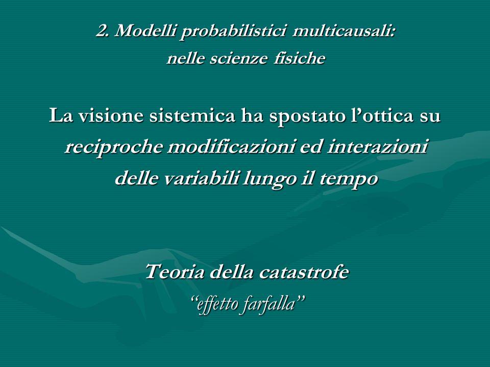 2. Modelli probabilistici multicausali: nelle scienze fisiche La visione sistemica ha spostato l'ottica su reciproche modificazioni ed interazioni del